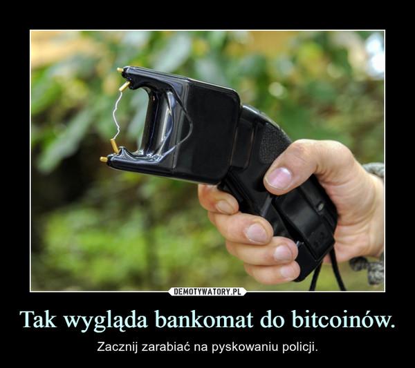 Tak wygląda bankomat do bitcoinów. – Zacznij zarabiać na pyskowaniu policji.