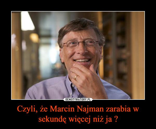 Czyli, że Marcin Najman zarabia w sekundę więcej niż ja ? –