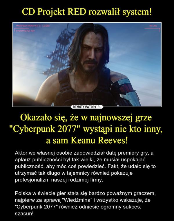 """Okazało się, że w najnowszej grze """"Cyberpunk 2077"""" wystąpi nie kto inny, a sam Keanu Reeves! – Aktor we własnej osobie zapowiedział datę premiery gry, a aplauz publiczności był tak wielki, że musiał uspokajać publiczność, aby móc coś powiedzieć. Fakt, że udało się to utrzymać tak długo w tajemnicy również pokazuje profesjonalizm naszej rodzimej firmy. Polska w świecie gier stała się bardzo poważnym graczem, najpierw za sprawą """"Wiedźmina"""" i wszystko wskazuje, że """"Cyberpunk 2077"""" również odniesie ogromny sukces, szacun!"""