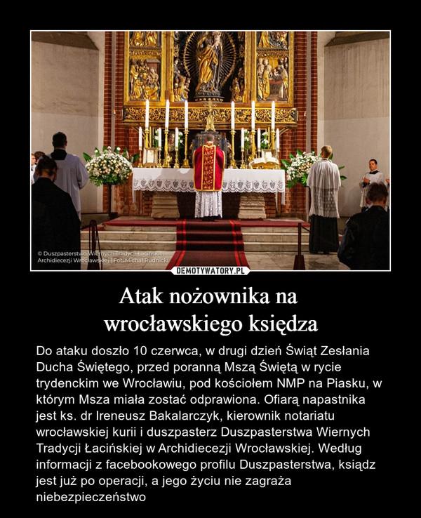 Atak nożownika na wrocławskiego księdza – Do ataku doszło 10 czerwca, w drugi dzień Świąt Zesłania Ducha Świętego, przed poranną Mszą Świętą w rycie trydenckim we Wrocławiu, pod kościołem NMP na Piasku, w którym Msza miała zostać odprawiona. Ofiarą napastnika jest ks. dr Ireneusz Bakalarczyk, kierownik notariatu wrocławskiej kurii i duszpasterz Duszpasterstwa Wiernych Tradycji Łacińskiej w Archidiecezji Wrocławskiej. Według informacji z facebookowego profilu Duszpasterstwa, ksiądz jest już po operacji, a jego życiu nie zagraża niebezpieczeństwo