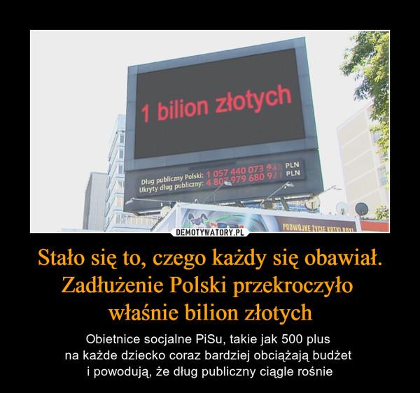 Stało się to, czego każdy się obawiał. Zadłużenie Polski przekroczyło właśnie bilion złotych – Obietnice socjalne PiSu, takie jak 500 plus na każde dziecko coraz bardziej obciążają budżet i powodują, że dług publiczny ciągle rośnie 1 bilion złotych