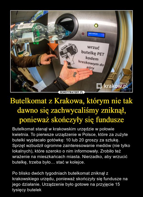Butelkomat z Krakowa, którym nie tak dawno się zachwycaliśmy zniknął, ponieważ skończyły się fundusze – Butelkomat stanął w krakowskim urzędzie w połowie kwietnia. To pierwsze urządzenie w Polsce, które za zużyte butelki wypłacało gotówkę: 10 lub 20 groszy za sztukę. Sprzęt wzbudził ogromne zainteresowanie mediów (nie tylko lokalnych), które szeroko o nim informowały. Zrobiło też wrażenie na mieszkańcach miasta. Nierzadko, aby wrzucić butelkę, trzeba było… stać w kolejce.Po blisko dwóch tygodniach butelkomat zniknął z krakowskiego urzędu, ponieważ skończyły się fundusze na jego działanie. Urządzenie było gotowe na przyjęcie 15 tysięcy butelek