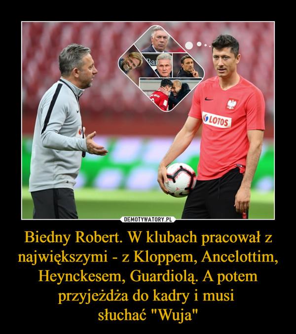 """Biedny Robert. W klubach pracował z największymi - z Kloppem, Ancelottim, Heynckesem, Guardiolą. A potem przyjeżdża do kadry i musi słuchać """"Wuja"""" –"""