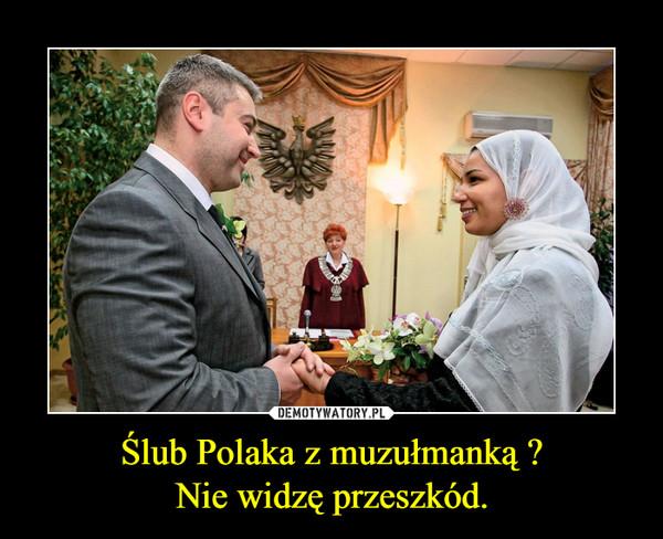 Ślub Polaka z muzułmanką ?Nie widzę przeszkód. –