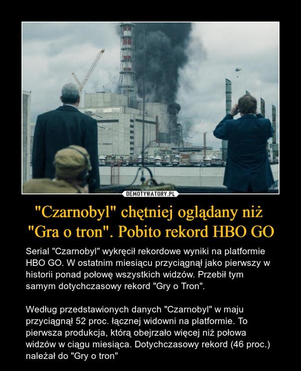 """""""Czarnobyl"""" chętniej oglądany niż """"Gra o tron"""". Pobito rekord HBO GO – Serial """"Czarnobyl"""" wykręcił rekordowe wyniki na platformie HBO GO. W ostatnim miesiącu przyciągnął jako pierwszy w historii ponad połowę wszystkich widzów. Przebił tym samym dotychczasowy rekord """"Gry o Tron"""".Według przedstawionych danych """"Czarnobyl"""" w maju przyciągnął 52 proc. łącznej widowni na platformie. To pierwsza produkcja, którą obejrzało więcej niż połowa widzów w ciągu miesiąca. Dotychczasowy rekord (46 proc.) należał do """"Gry o tron"""""""