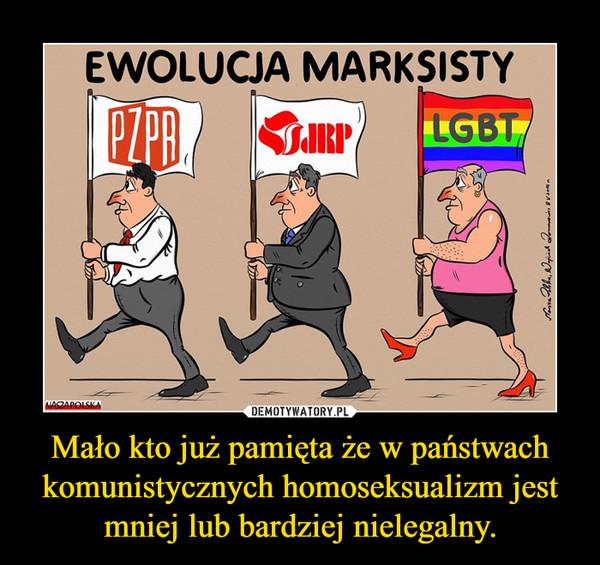 Mało kto już pamięta że w państwach komunistycznych homoseksualizm jest mniej lub bardziej nielegalny. –