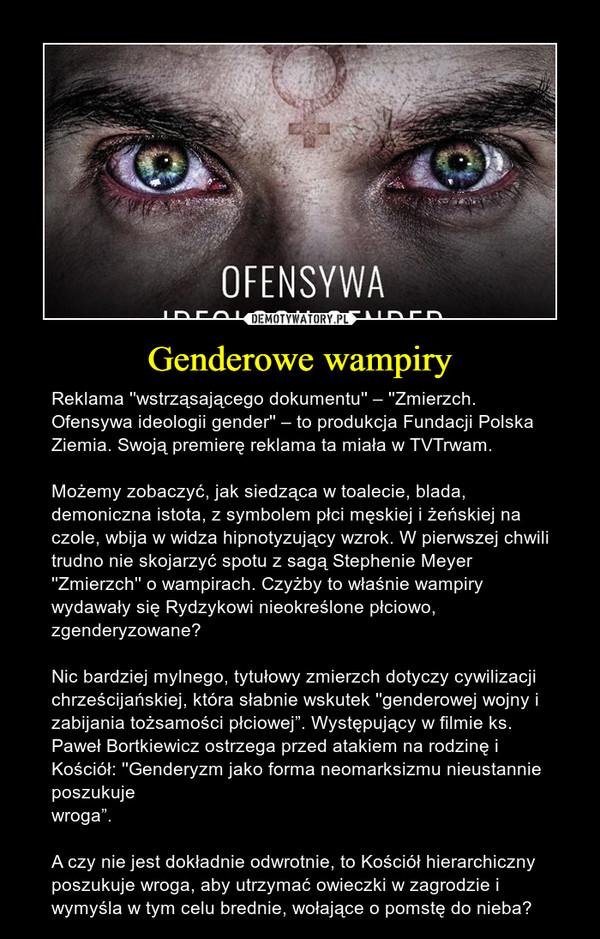 """Genderowe wampiry – Reklama ''wstrząsającego dokumentu'' – ''Zmierzch. Ofensywa ideologii gender'' – to produkcja Fundacji Polska Ziemia. Swoją premierę reklama ta miała w TVTrwam. Możemy zobaczyć, jak siedząca w toalecie, blada, demoniczna istota, z symbolem płci męskiej i żeńskiej na czole, wbija w widza hipnotyzujący wzrok. W pierwszej chwili trudno nie skojarzyć spotu z sagą Stephenie Meyer ''Zmierzch'' o wampirach. Czyżby to właśnie wampiry wydawały się Rydzykowi nieokreślone płciowo, zgenderyzowane? Nic bardziej mylnego, tytułowy zmierzch dotyczy cywilizacji chrześcijańskiej, która słabnie wskutek ''genderowej wojny i zabijania tożsamości płciowej"""". Występujący w filmie ks. Paweł Bortkiewicz ostrzega przed atakiem na rodzinę i Kościół: ''Genderyzm jako forma neomarksizmu nieustannie poszukujewroga"""". A czy nie jest dokładnie odwrotnie, to Kościół hierarchiczny poszukuje wroga, aby utrzymać owieczki w zagrodzie i wymyśla w tym celu brednie, wołające o pomstę do nieba?"""
