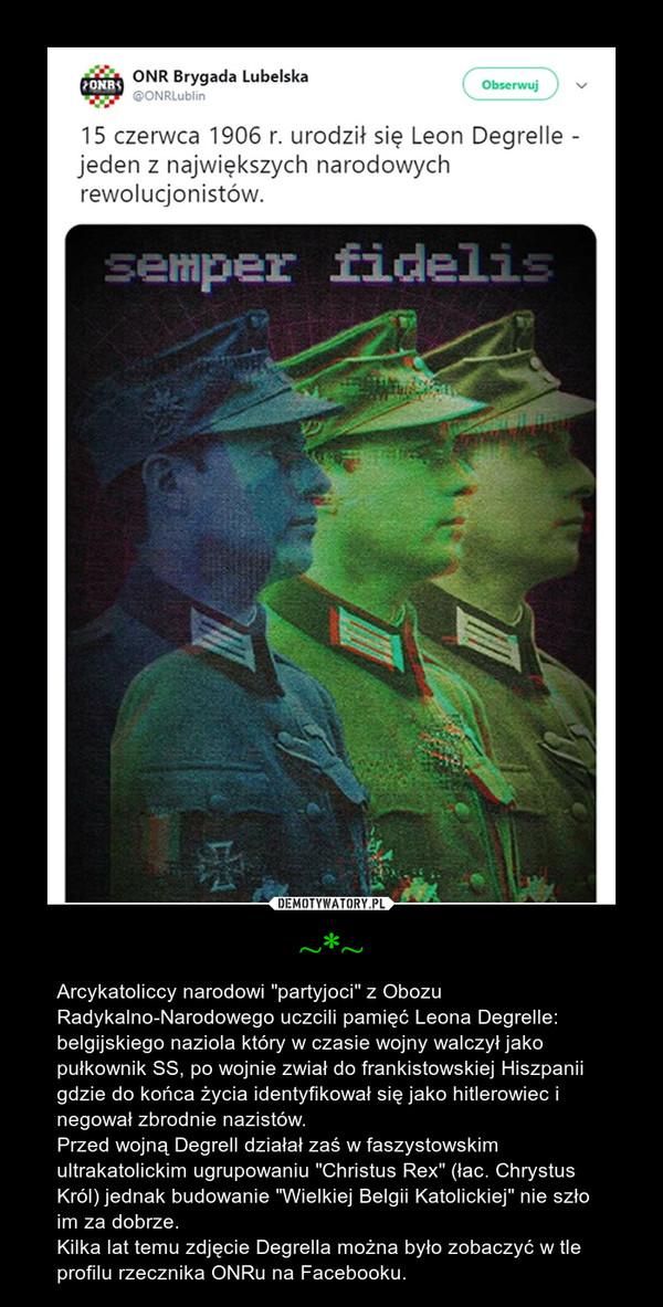 """~*~ – Arcykatoliccy narodowi """"partyjoci"""" z Obozu Radykalno-Narodowego uczcili pamięć Leona Degrelle: belgijskiego naziola który w czasie wojny walczył jako pułkownik SS, po wojnie zwiał do frankistowskiej Hiszpanii gdzie do końca życia identyfikował się jako hitlerowiec i negował zbrodnie nazistów.Przed wojną Degrell działał zaś w faszystowskim ultrakatolickim ugrupowaniu """"Christus Rex"""" (łac. Chrystus Król) jednak budowanie """"Wielkiej Belgii Katolickiej"""" nie szło im za dobrze.Kilka lat temu zdjęcie Degrella można było zobaczyć w tle profilu rzecznika ONRu na Facebooku."""