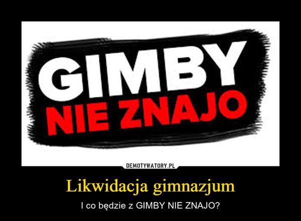 Likwidacja gimnazjum – I co będzie z GIMBY NIE ZNAJO?