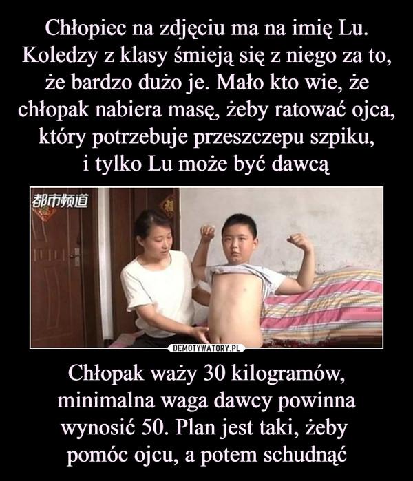 Chłopak waży 30 kilogramów, minimalna waga dawcy powinna wynosić 50. Plan jest taki, żeby pomóc ojcu, a potem schudnąć –