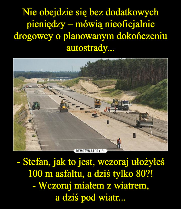 - Stefan, jak to jest, wczoraj ułożyłeś100 m asfaltu, a dziś tylko 80?!- Wczoraj miałem z wiatrem,a dziś pod wiatr... –