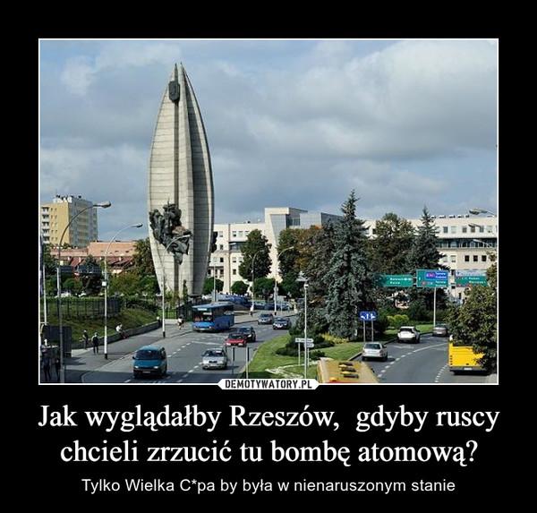 Jak wyglądałby Rzeszów,  gdyby ruscy chcieli zrzucić tu bombę atomową? – Tylko Wielka C*pa by była w nienaruszonym stanie