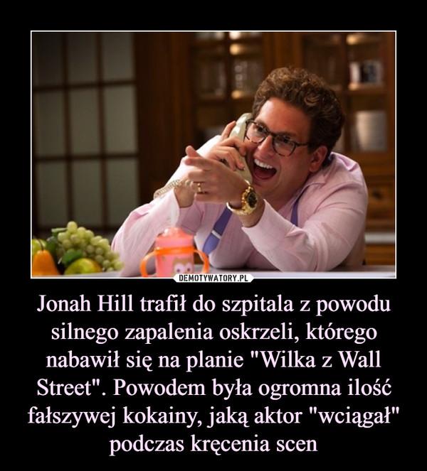 """Jonah Hill trafił do szpitala z powodu silnego zapalenia oskrzeli, którego nabawił się na planie """"Wilka z Wall Street"""". Powodem była ogromna ilość fałszywej kokainy, jaką aktor """"wciągał"""" podczas kręcenia scen –"""