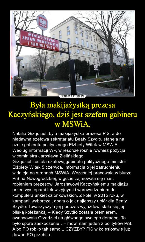 Była makijażystką prezesa Kaczyńskiego, dziś jest szefem gabinetu w MSWiA. – Natalia Grządziel, była makijażystka prezesa PiS, a do niedawna szefowa sekretariatu Beaty Szydło, stanęła na czele gabinetu politycznego Elżbiety Witek w MSWiA. Według informacji WP, w resorcie rośnie również pozycja wiceministra Jarosława Zielińskiego.Grządziel została szefową gabinetu politycznego minister Elżbiety Witek 5 czerwca. Informacja o jej zatrudnieniu widnieje na stronach MSWiA. Wcześniej pracowała w biurze PiS na Nowogrodzkiej, w gdzie zajmowała się m.in. robieniem prezesowi Jarosławowi Kaczyńskiemu makijażu przed występami telewizyjnymi i wprowadzaniem do komputera ankiet członkowskich. Z kolei w 2015 roku, w kampanii wyborczej, dbała o jak najlepszy ubiór dla Beaty Szydło. Towarzyszyła jej podczas wyjazdów, stała się jej bliską koleżanką. – Kiedy Szydło została premierem, awansowała Grządziel na głównego swojego doradcę. To było spore zaskoczenie…– mówi nam jeden z polityków PiS.A bo PO robiło tak samo... CZYŻBY? PiS w kolesiostwie już dawno PO przebiło.