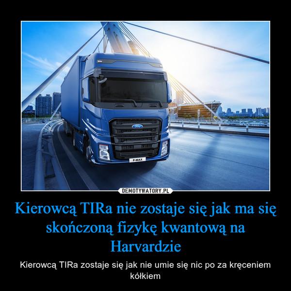 Kierowcą TIRa nie zostaje się jak ma się skończoną fizykę kwantową na Harvardzie – Kierowcą TIRa zostaje się jak nie umie się nic po za kręceniem kółkiem