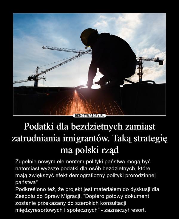 """Podatki dla bezdzietnych zamiast zatrudniania imigrantów. Taką strategię ma polski rząd – Zupełnie nowym elementem polityki państwa mogą być natomiast wyższe podatki dla osób bezdzietnych, które mają zwiększyć efekt demograficzny polityki prorodzinnej państwa""""Podkreślono też, że projekt jest materiałem do dyskusji dla Zespołu do Spraw Migracji. """"Dopiero gotowy dokument zostanie przekazany do szerokich konsultacji międzyresortowych i społecznych"""" - zaznaczył resort."""