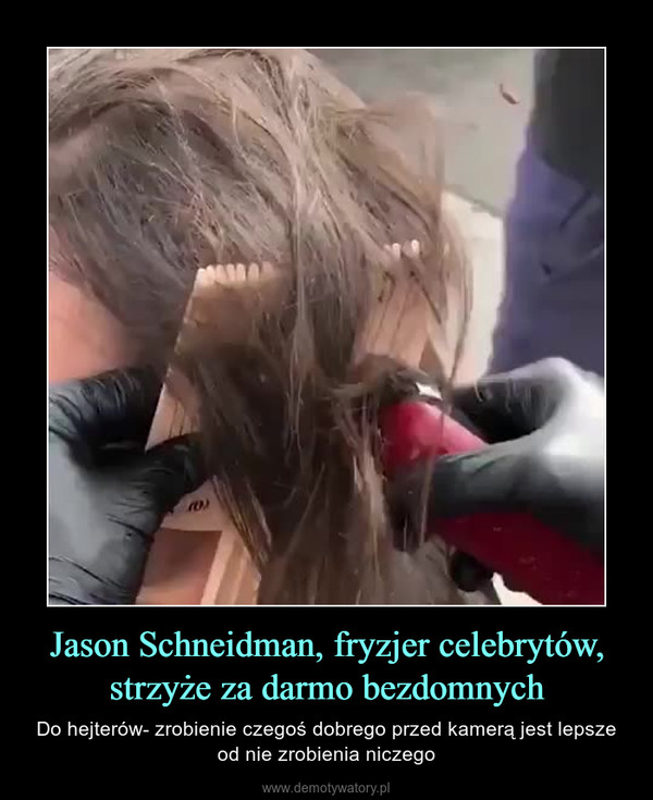 Jason Schneidman, fryzjer celebrytów, strzyże za darmo bezdomnych – Do hejterów- zrobienie czegoś dobrego przed kamerą jest lepsze od nie zrobienia niczego