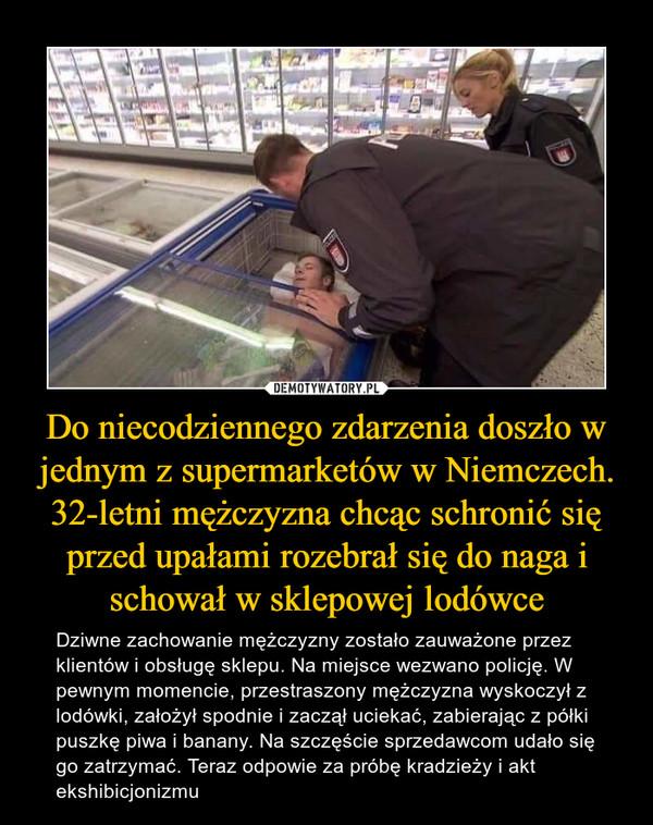 Do niecodziennego zdarzenia doszło w jednym z supermarketów w Niemczech. 32-letni mężczyzna chcąc schronić się przed upałami rozebrał się do naga i schował w sklepowej lodówce – Dziwne zachowanie mężczyzny zostało zauważone przez klientów i obsługę sklepu. Na miejsce wezwano policję. W pewnym momencie, przestraszony mężczyzna wyskoczył z lodówki, założył spodnie i zaczął uciekać, zabierając z półki puszkę piwa i banany. Na szczęście sprzedawcom udało się go zatrzymać. Teraz odpowie za próbę kradzieży i akt ekshibicjonizmu