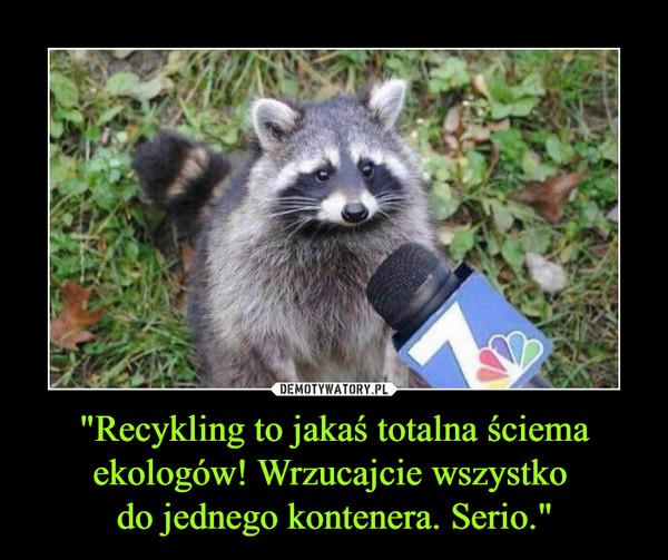 """""""Recykling to jakaś totalna ściema ekologów! Wrzucajcie wszystko do jednego kontenera. Serio."""" –"""
