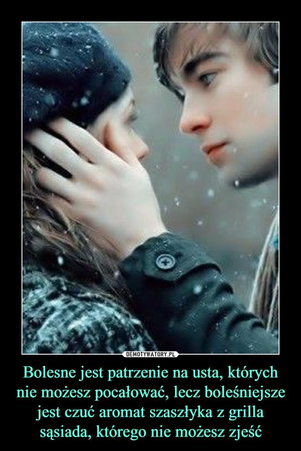 Bolesne jest patrzenie na usta, których nie możesz pocałować, lecz boleśniejsze jest czuć aromat szaszłyka z grilla sąsiada, którego nie możesz zjeść –