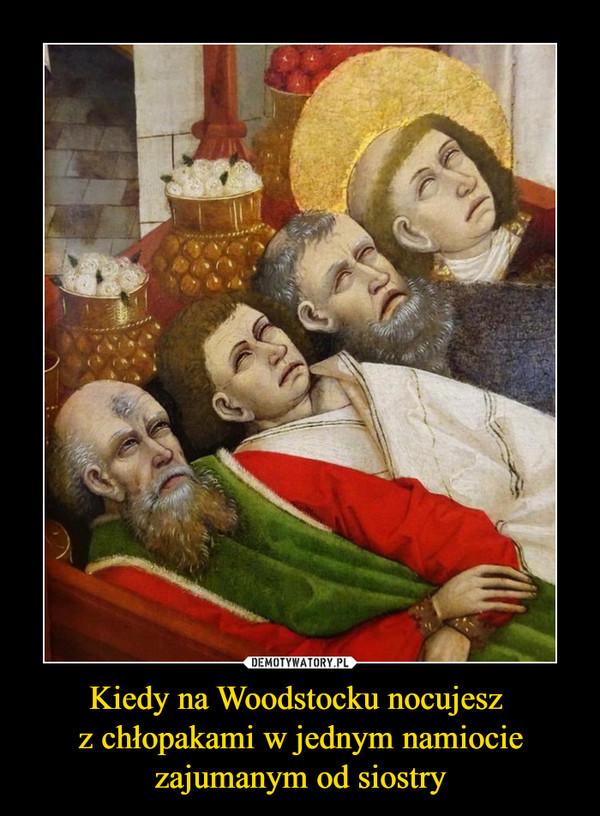 Kiedy na Woodstocku nocujesz z chłopakami w jednym namiocie zajumanym od siostry –