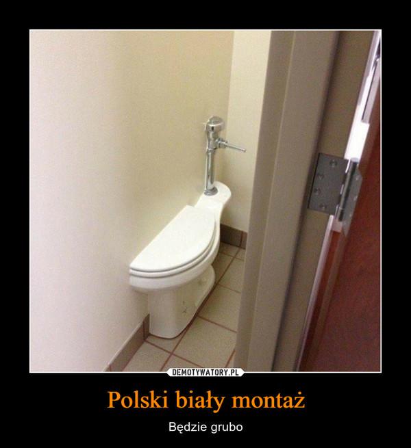 Polski biały montaż – Będzie grubo