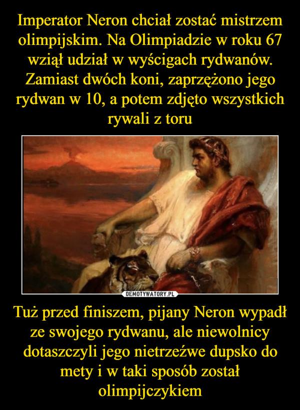 Tuż przed finiszem, pijany Neron wypadł ze swojego rydwanu, ale niewolnicy dotaszczyli jego nietrzeźwe dupsko do mety i w taki sposób został olimpijczykiem –