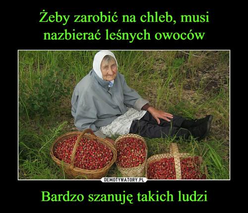 Żeby zarobić na chleb, musi nazbierać leśnych owoców Bardzo szanuję takich ludzi