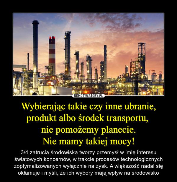 Wybierając takie czy inne ubranie, produkt albo środek transportu, nie pomożemy planecie.Nie mamy takiej mocy! – 3/4 zatrucia środowiska tworzy przemysł w imię interesu światowych koncernów, w trakcie procesów technologicznych zoptymalizowanych wyłącznie na zysk. A większość nadal się okłamuje i myśli, że ich wybory mają wpływ na środowisko