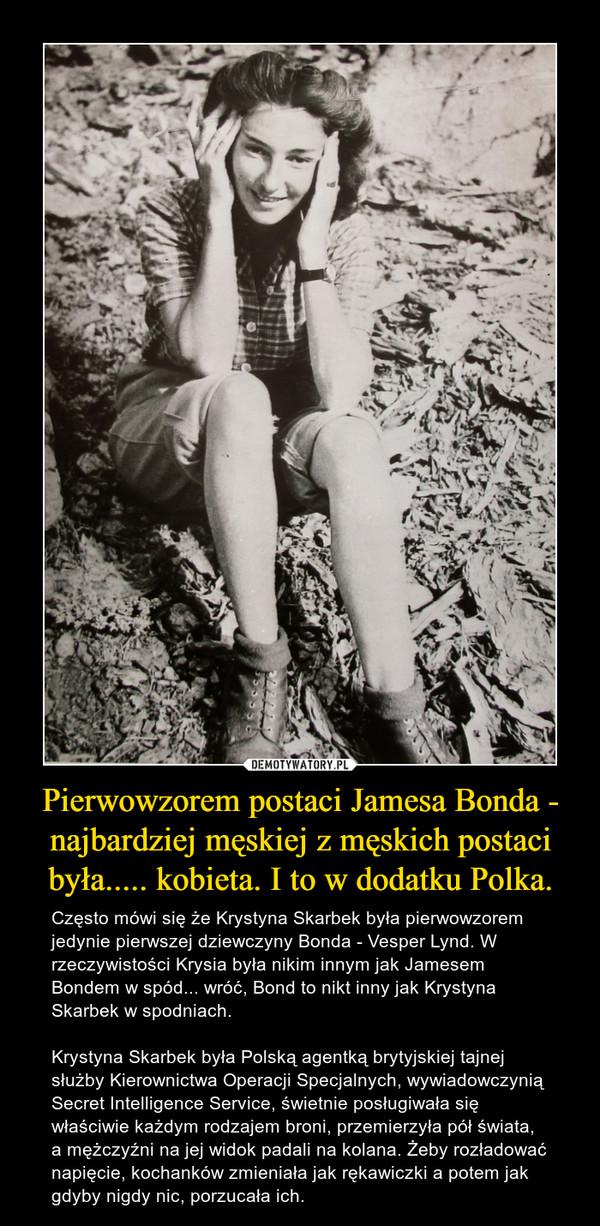 Pierwowzorem postaci Jamesa Bonda - najbardziej męskiej z męskich postaci była..... kobieta. I to w dodatku Polka. – Często mówi się że Krystyna Skarbek była pierwowzorem jedynie pierwszej dziewczyny Bonda - Vesper Lynd. W rzeczywistości Krysia była nikim innym jak Jamesem Bondem w spód... wróć, Bond to nikt inny jak Krystyna Skarbek w spodniach. Krystyna Skarbek była Polską agentką brytyjskiej tajnej służby Kierownictwa Operacji Specjalnych, wywiadowczynią Secret Intelligence Service, świetnie posługiwała się właściwie każdym rodzajem broni, przemierzyła pół świata, a mężczyźni na jej widok padali na kolana. Żeby rozładować napięcie, kochanków zmieniała jak rękawiczki a potem jak gdyby nigdy nic, porzucała ich.