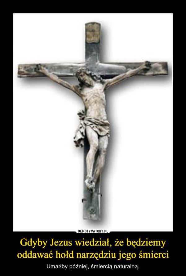 Gdyby Jezus wiedział, że będziemy oddawać hołd narzędziu jego śmierci – Umarłby później, śmiercią naturalną.