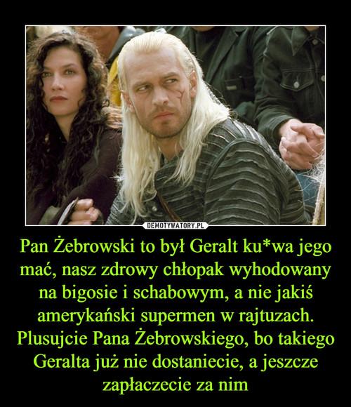 Pan Żebrowski to był Geralt ku*wa jego mać, nasz zdrowy chłopak wyhodowany na bigosie i schabowym, a nie jakiś amerykański supermen w rajtuzach. Plusujcie Pana Żebrowskiego, bo takiego Geralta już nie dostaniecie, a jeszcze zapłaczecie za nim