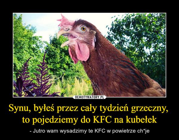 Synu, byłeś przez cały tydzień grzeczny,  to pojedziemy do KFC na kubełek – - Jutro wam wysadzimy te KFC w powietrze ch*je
