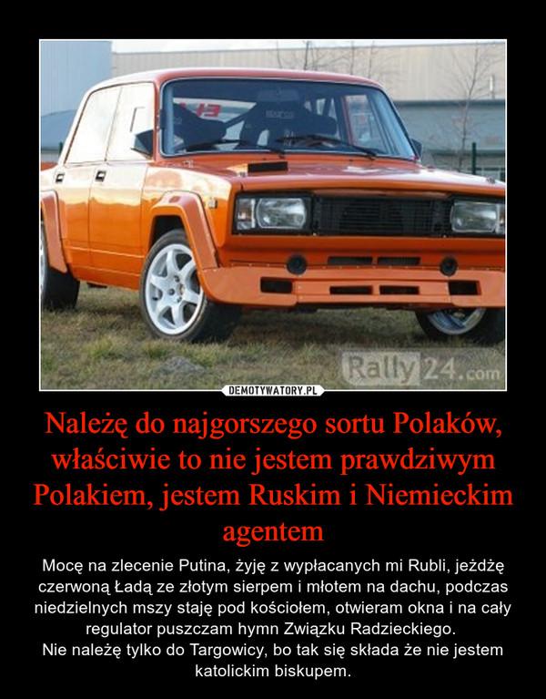 Należę do najgorszego sortu Polaków, właściwie to nie jestem prawdziwym Polakiem, jestem Ruskim i Niemieckim agentem – Mocę na zlecenie Putina, żyję z wypłacanych mi Rubli, jeżdżę czerwoną Ładą ze złotym sierpem i młotem na dachu, podczas niedzielnych mszy staję pod kościołem, otwieram okna i na cały regulator puszczam hymn Związku Radzieckiego. Nie należę tylko do Targowicy, bo tak się składa że nie jestem katolickim biskupem.
