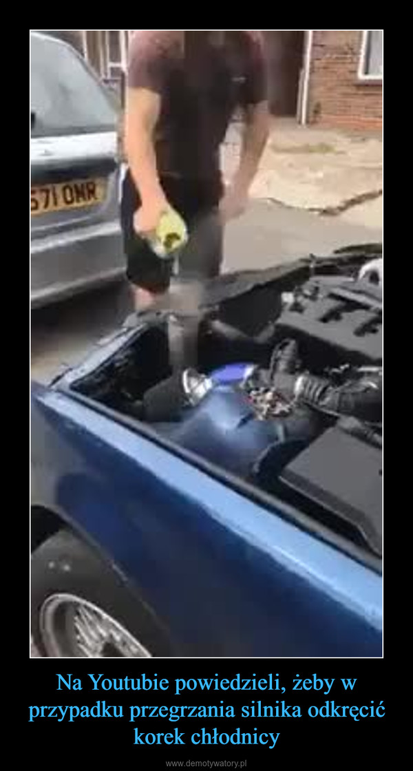 Na Youtubie powiedzieli, żeby w przypadku przegrzania silnika odkręcić korek chłodnicy –