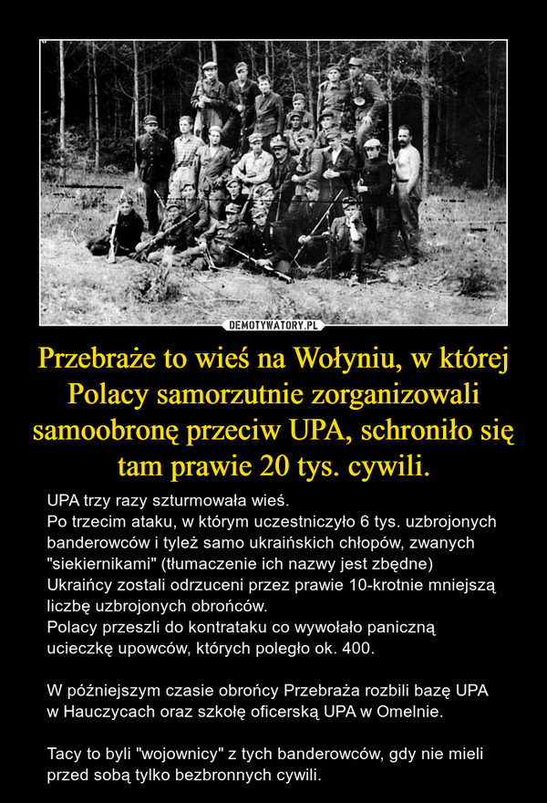 """Przebraże to wieś na Wołyniu, w której Polacy samorzutnie zorganizowali samoobronę przeciw UPA, schroniło się tam prawie 20 tys. cywili. – UPA trzy razy szturmowała wieś.Po trzecim ataku, w którym uczestniczyło 6 tys. uzbrojonych banderowców i tyleż samo ukraińskich chłopów, zwanych """"siekiernikami"""" (tłumaczenie ich nazwy jest zbędne) Ukraińcy zostali odrzuceni przez prawie 10-krotnie mniejszą liczbę uzbrojonych obrońców.Polacy przeszli do kontrataku co wywołało paniczną ucieczkę upowców, których poległo ok. 400.W późniejszym czasie obrońcy Przebraża rozbili bazę UPA w Hauczycach oraz szkołę oficerską UPA w Omelnie.Tacy to byli """"wojownicy"""" z tych banderowców, gdy nie mieli przed sobą tylko bezbronnych cywili."""