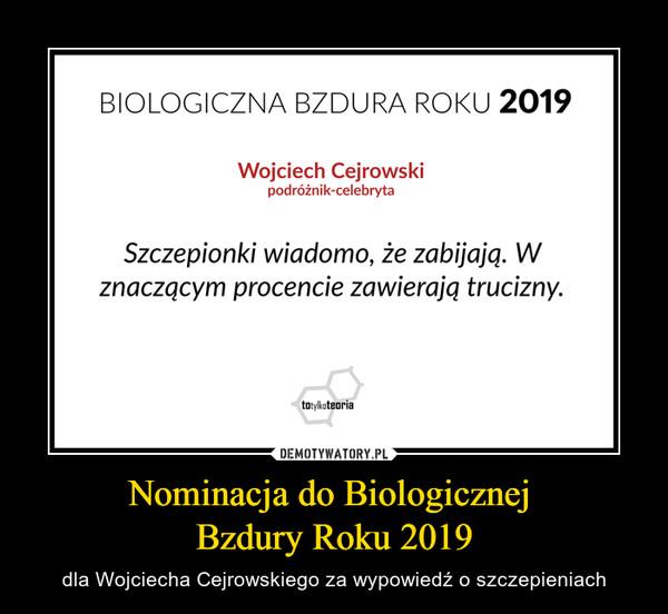 Nominacja do Biologicznej Bzdury Roku 2019 – dla Wojciecha Cejrowskiego za wypowiedź o szczepieniach BIOLOGICZNA BZDURA ROKU 2019Wojciech Cejrowskipodróżnik-celebrytaSzczepionki wiadomo, że zabijają. Wznaczącym procencie zawierają trucizny.