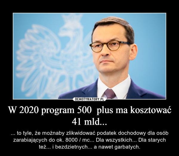 W 2020 program 500  plus ma kosztować 41 mld... – ... to tyle, że możnaby zlikwidować podatek dochodowy dla osób zarabiających do ok. 8000 / mc... Dla wszystkich... Dla starych też... i bezdzietnych... a nawet garbatych.