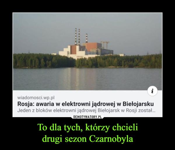 To dla tych, którzy chcielidrugi sezon Czarnobyla –