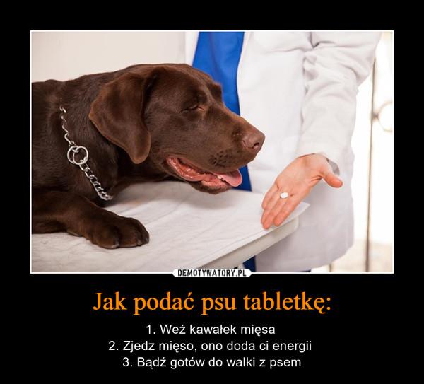 Jak podać psu tabletkę: – 1. Weź kawałek mięsa 2. Zjedz mięso, ono doda ci energii 3. Bądź gotów do walki z psem