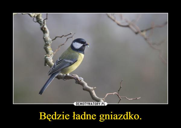 Będzie ładne gniazdko. –