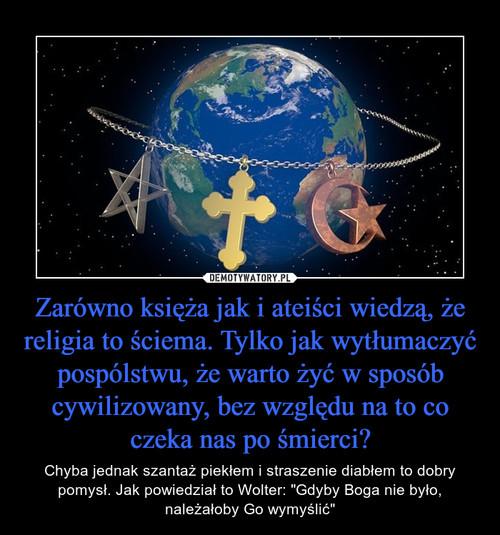 Zarówno księża jak i ateiści wiedzą, że religia to ściema. Tylko jak wytłumaczyć pospólstwu, że warto żyć w sposób cywilizowany, bez względu na to co czeka nas po śmierci?