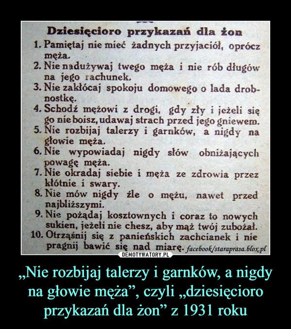 """""""Nie rozbijaj talerzy i garnków, a nigdy na głowie męża"""", czyli """"dziesięcioro przykazań dla żon"""" z 1931 roku –  Dziesięcioro przykazań dla żon1. Pamiętaj nie mieé żadnych przyjaciół, opróczmęża.2. Nie nadużywaj twego męża i nie rób długówjego rachunek.3. Nie zakłócaj spokoju domowego o lada drobnostkę.4. Schodź mężowi z drogi, gdy zły i jeżeli sięgo nie boisz, udawaj strach przed jego gniewem.5. Nie rozbijaj talerzy i garnków, a nigdy nagłowie męża.6. Nie wypowiadaj nigdy słów obniżającychpowagę męża.7. Nie okradaj siebie i męża ze zdrowia przezkłótnie i swary8. Nie mów nigdy zle o mężu, nawet przednajbliższymi.9. Nie pożądaj kosztownych i coraz to nowychsukien, jeżeli nie chesz, aby mąż twój zubożał.10. Otrząśnij się z panieńskich zachcianek i niepragnij bawić się nad miare. facebook/staraprasa.6loxplna"""