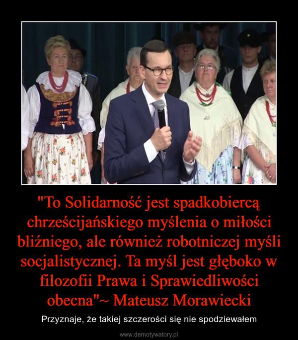 """""""To Solidarność jest spadkobiercą chrześcijańskiego myślenia o miłości bliźniego, ale również robotniczej myśli socjalistycznej. Ta myśl jest głęboko w filozofii Prawa i Sprawiedliwości obecna""""~ Mateusz Morawiecki – Przyznaje, że takiej szczerości się nie spodziewałem"""