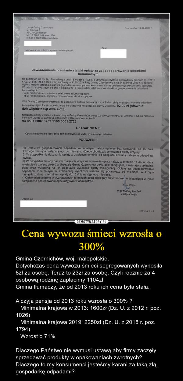 Cena wywozu śmieci wzrosła o 300% – Gmina Czernichów, woj. małopolskie.Dotychczas cena wywozu śmieci segregowanych wynosiła 8zł za osobę. Teraz to 23zł za osobę. Czyli rocznie za 4 osobową rodzinę zapłacimy 1104zł.Gmina tłumaczy, że od 2013 roku ich cena była stała.A czyja pensja od 2013 roku wzrosła o 300% ?   Minimalna krajowa w 2013: 1600zł (Dz. U. z 2012 r. poz. 1026)   Minimalna krajowa 2019: 2250zł (Dz. U. z 2018 r. poz. 1794)   Wzrost o 71%Dlaczego Państwo nie wymusi ustawą aby firmy zaczęły sprzedawać produkty w opakowaniach zwrotnych?Dlaczego to my konsumenci jesteśmy karani za taką złą gospodarkę odpadami?