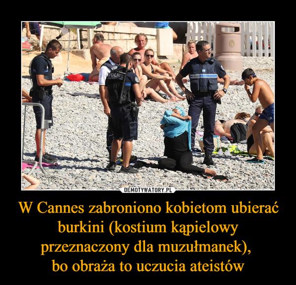 W Cannes zabroniono kobietom ubierać burkini (kostium kąpielowy przeznaczony dla muzułmanek), bo obraża to uczucia ateistów –