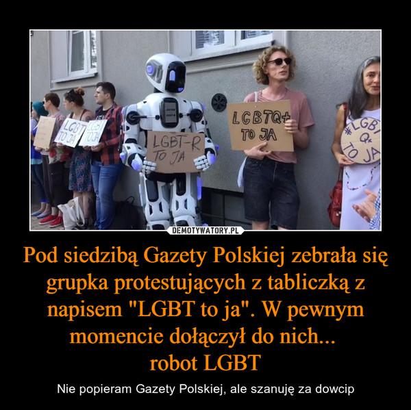 """Pod siedzibą Gazety Polskiej zebrała się grupka protestujących z tabliczką z napisem """"LGBT to ja"""". W pewnym momencie dołączył do nich... robot LGBT – Nie popieram Gazety Polskiej, ale szanuję za dowcip"""