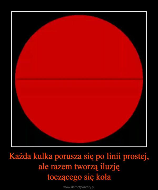 Każda kulka porusza się po linii prostej, ale razem tworzą iluzjętoczącego się koła –