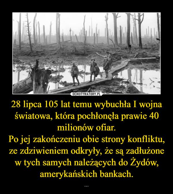 28 lipca 105 lat temu wybuchła I wojna światowa, która pochłonęła prawie 40 milionów ofiar.Po jej zakończeniu obie strony konfliktu, ze zdziwieniem odkryły, że są zadłużone w tych samych należących do Żydów, amerykańskich bankach. – ...