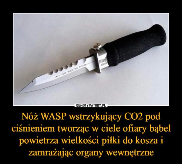 Nóż WASP wstrzykujący CO2 pod ciśnieniem tworząc w ciele ofiary bąbel powietrza wielkości piłki do kosza i zamrażając organy wewnętrzne –